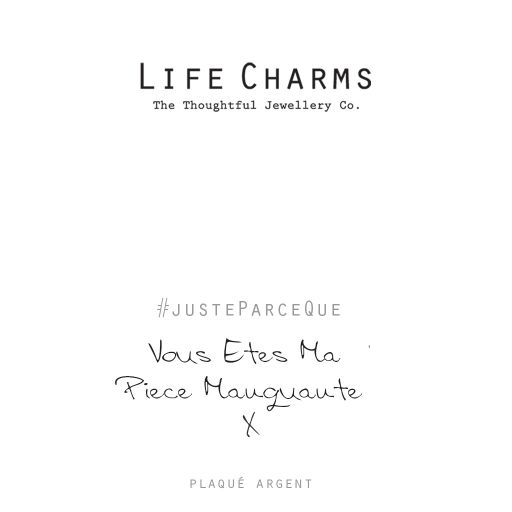 Life Charms FR - LC082BWF - Just because - Vous Êtes Ma Pièce Manquante