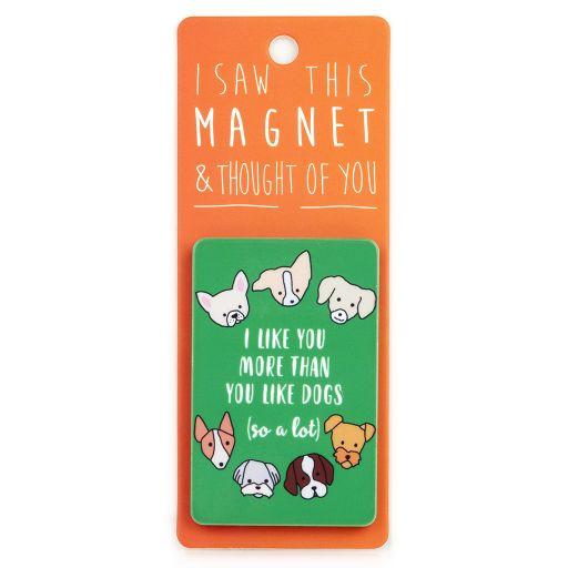 I saw this Magnet and .... - MA164 - I like you more than you like dogs